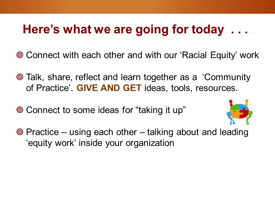 Here's what we are going for today...  Connect with each other and with our 'Racial Equity' work  Talk, share, reflect and learn together as a 'Comm