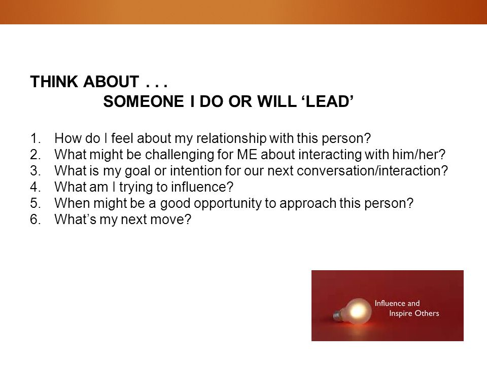 THINK ABOUT... SOMEONE I DO OR WILL 'LEAD' 1.How do I feel about my relationship with this person? 2.What might be challenging for ME about interactin