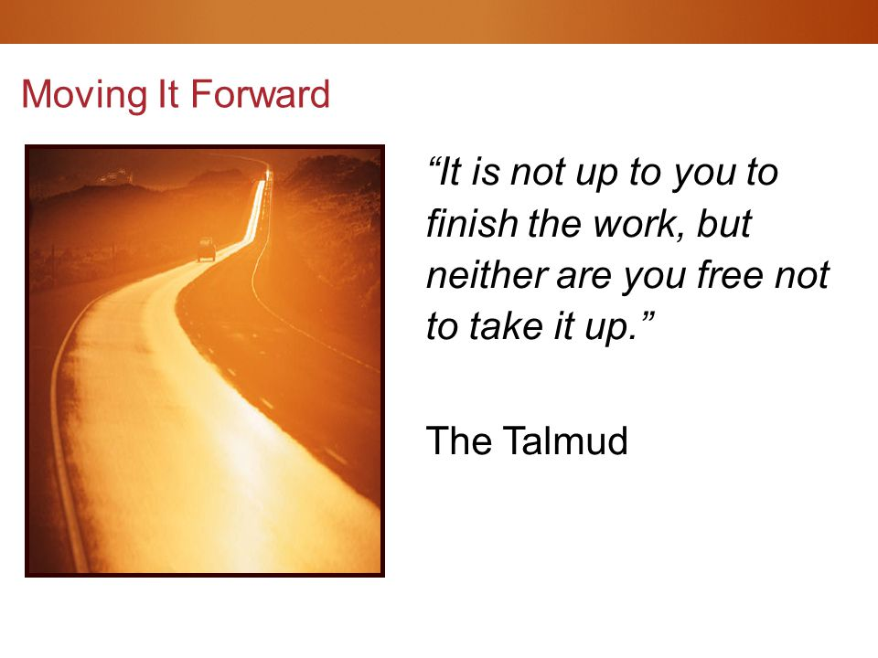 It is not up to you to finish the work, but neither are you free not to take it up. The Talmud Moving It Forward
