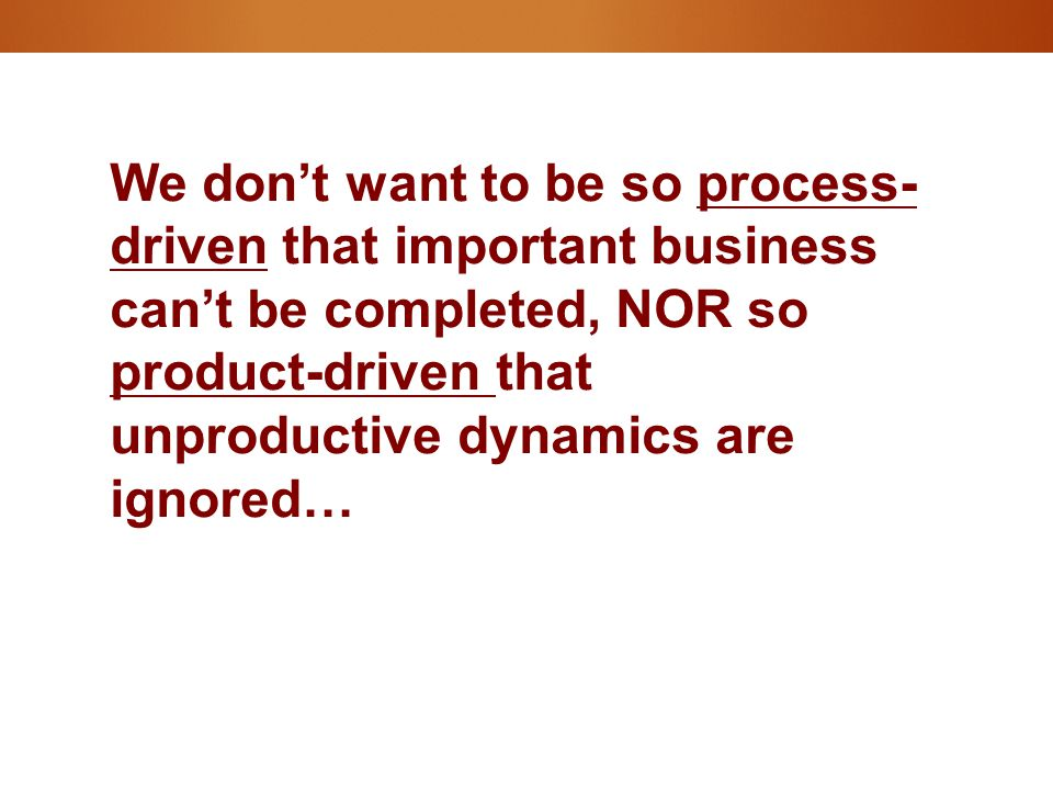 We don't want to be so process- driven that important business can't be completed, NOR so product-driven that unproductive dynamics are ignored…
