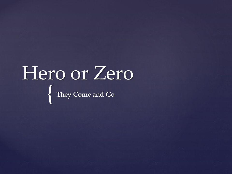 { Hero or Zero They Come and Go