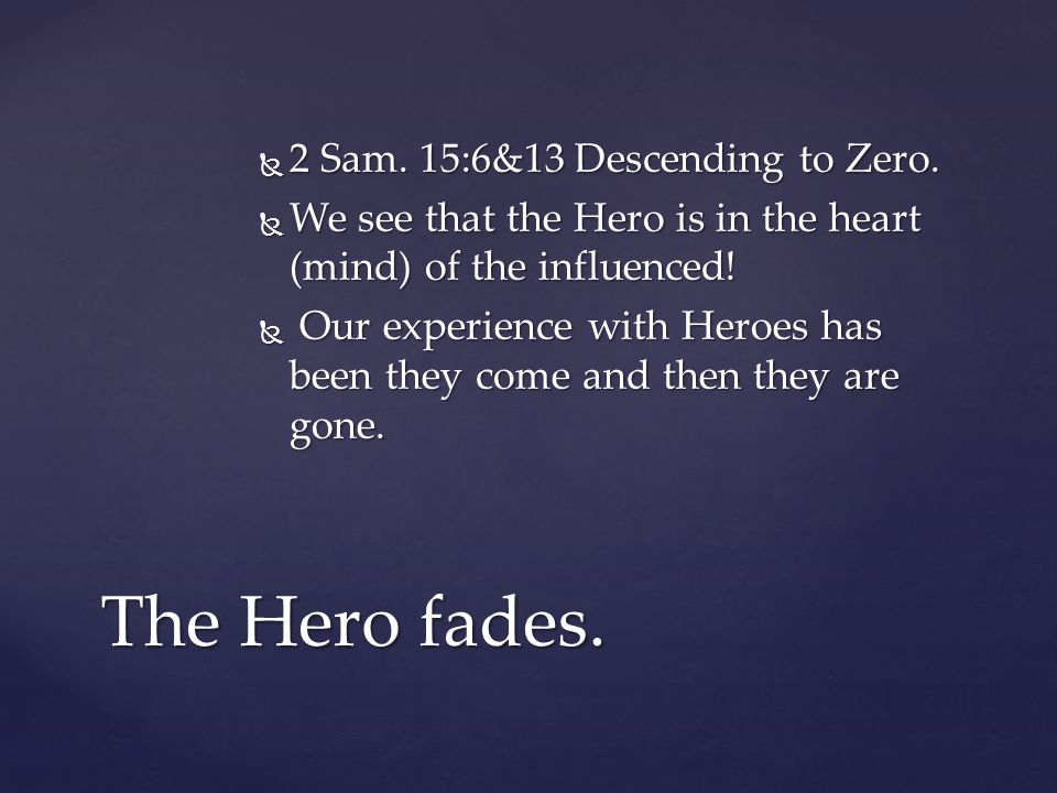 2 Sam. 15:6&13 Descending to Zero.  We see that the Hero is in the heart (mind) of the influenced!  Our experience with Heroes has been they come