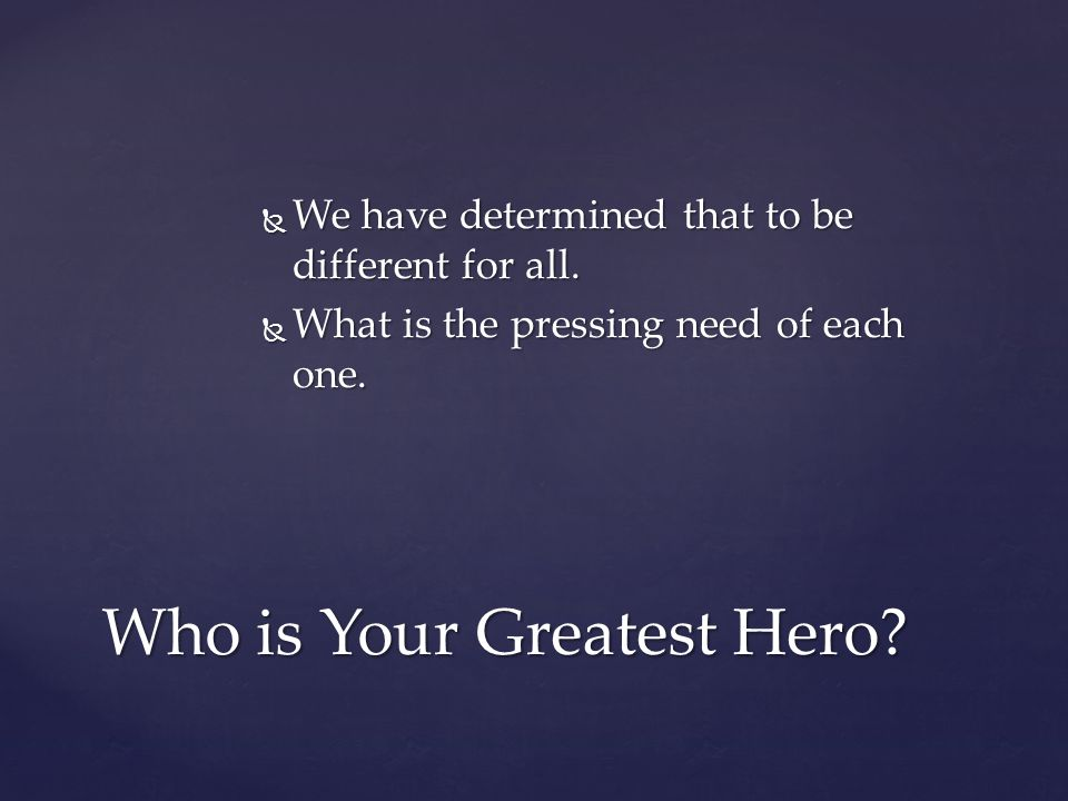  We have determined that to be different for all.  What is the pressing need of each one. Who is Your Greatest Hero?