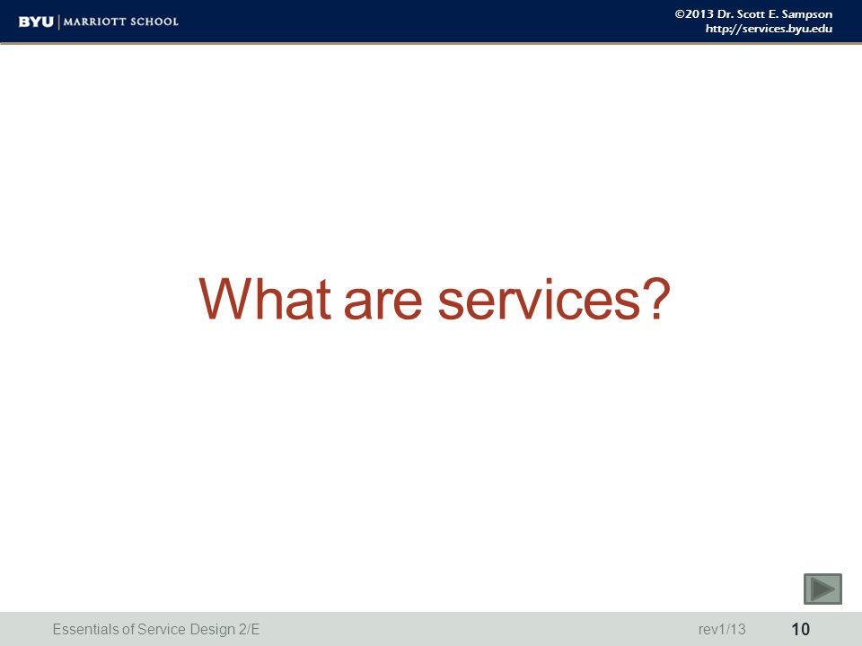 ©2013 Dr. Scott E. Sampson http://services.byu.edu What are services? Essentials of Service Design 2/E 10 rev1/13