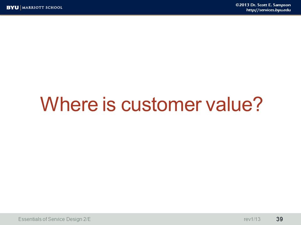 ©2013 Dr. Scott E. Sampson http://services.byu.edu Where is customer value? Essentials of Service Design 2/E 39 rev1/13