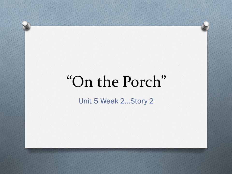 On the Porch Unit 5 Week 2…Story 2