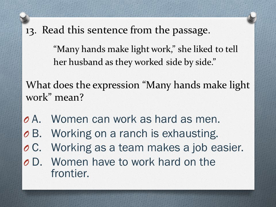 """13. Read this sentence from the passage. """"Many hands make light work,"""" she liked to tell her husband as they worked side by side."""" What does the expre"""