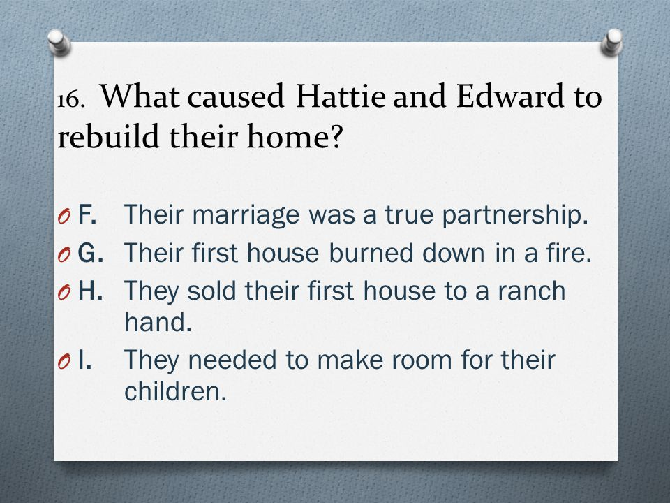 16. What caused Hattie and Edward to rebuild their home? O F.Their marriage was a true partnership. O G.Their first house burned down in a fire. O H.T