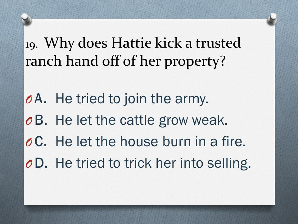 19. Why does Hattie kick a trusted ranch hand off of her property? O A.He tried to join the army. O B.He let the cattle grow weak. O C.He let the hous