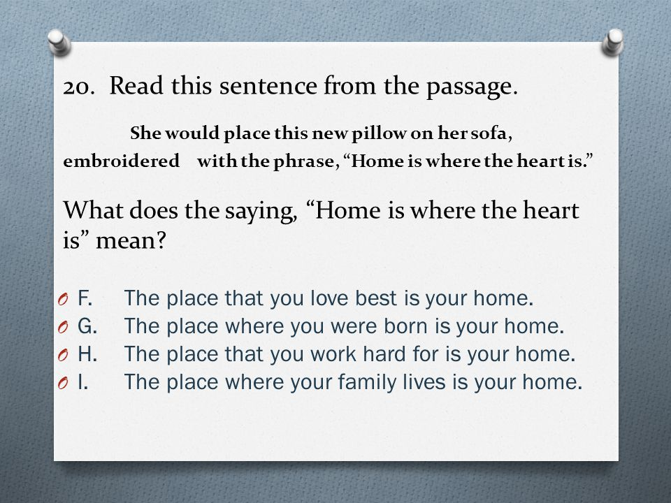 """20. Read this sentence from the passage. She would place this new pillow on her sofa, embroidered with the phrase, """"Home is where the heart is."""" What"""