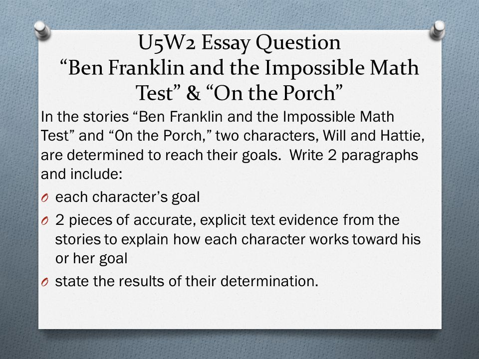U5W2 Essay Question Ben Franklin and the Impossible Math Test & On the Porch In the stories Ben Franklin and the Impossible Math Test and On the Porch, two characters, Will and Hattie, are determined to reach their goals.