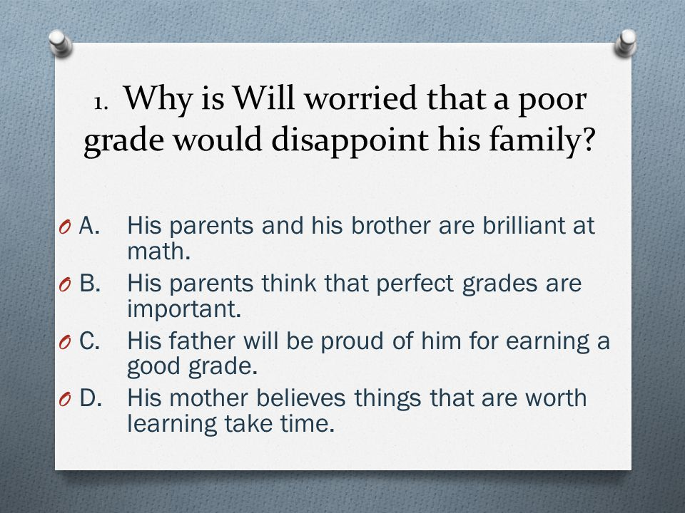 1. Why is Will worried that a poor grade would disappoint his family? O A.His parents and his brother are brilliant at math. O B.His parents think tha