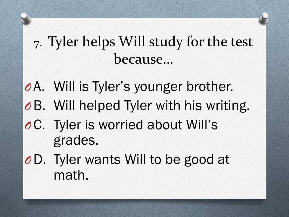 7.Tyler helps Will study for the test because… O A.Will is Tyler's younger brother.