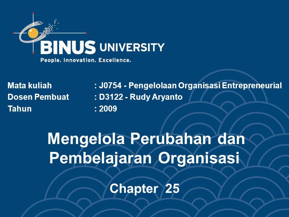 Mengelola Perubahan dan Pembelajaran Organisasi Chapter 25 Mata kuliah: J0754 - Pengelolaan Organisasi Entrepreneurial Dosen Pembuat: D3122 - Rudy Ary