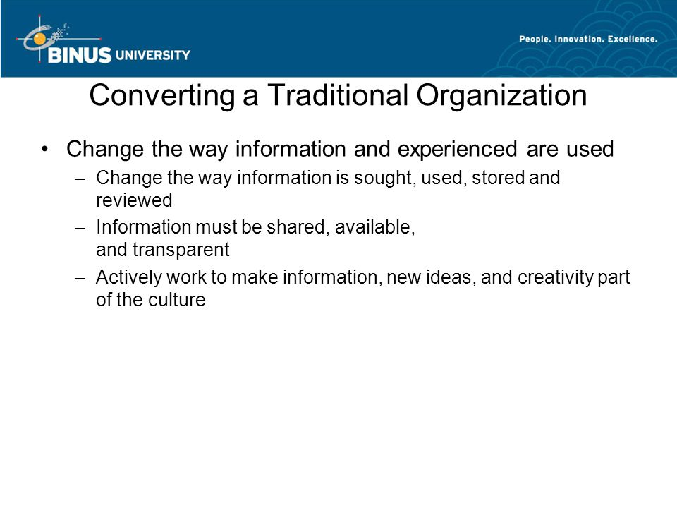 Converting a Traditional Organization Change the way information and experienced are used –Change the way information is sought, used, stored and revi