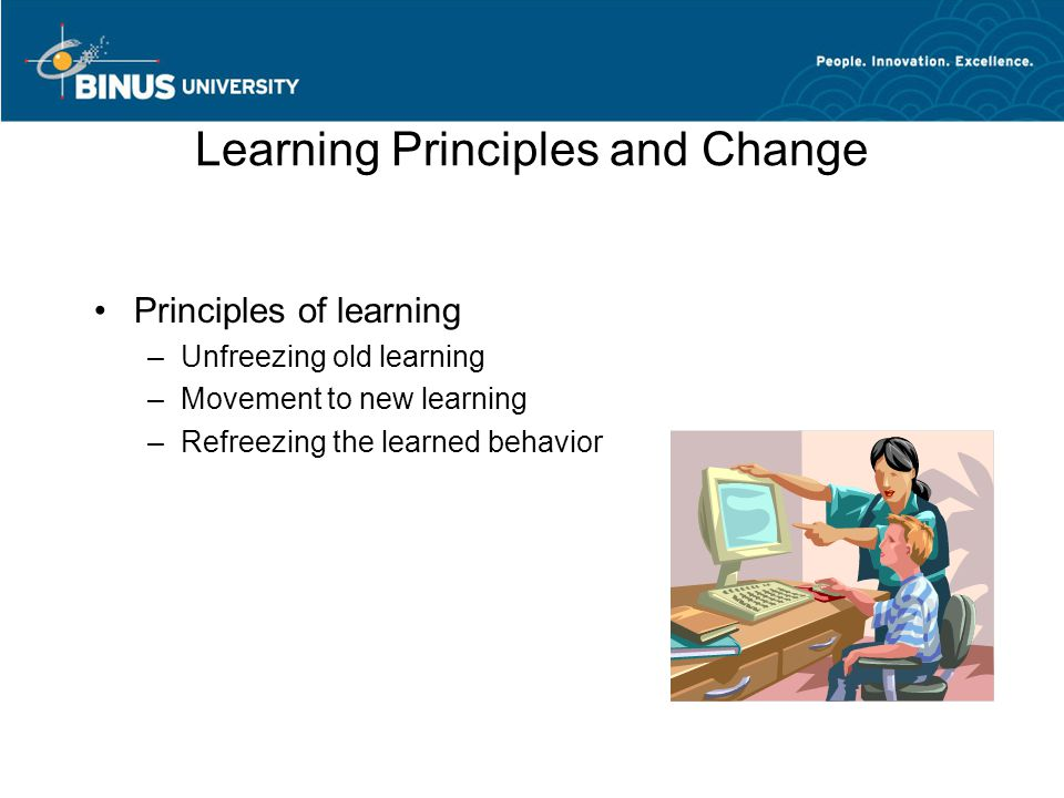 Learning Principles and Change Principles of learning –Unfreezing old learning –Movement to new learning –Refreezing the learned behavior