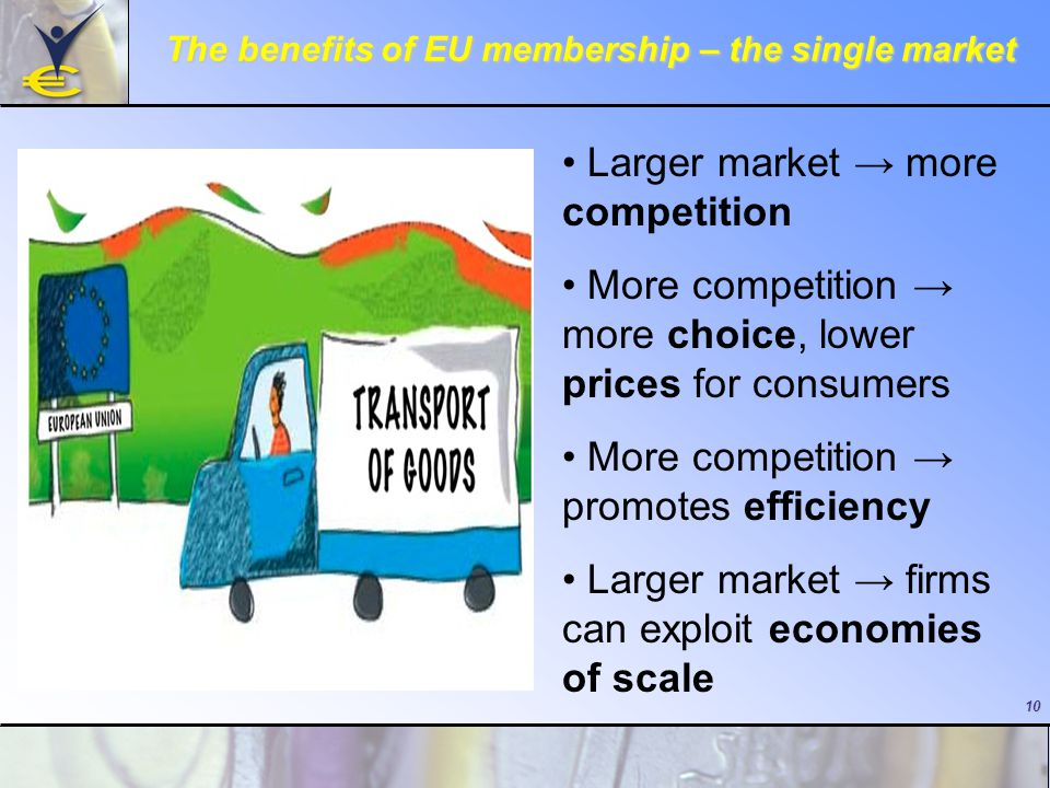 10 The benefits of EU membership – the single market Larger market → more competition More competition → more choice, lower prices for consumers More