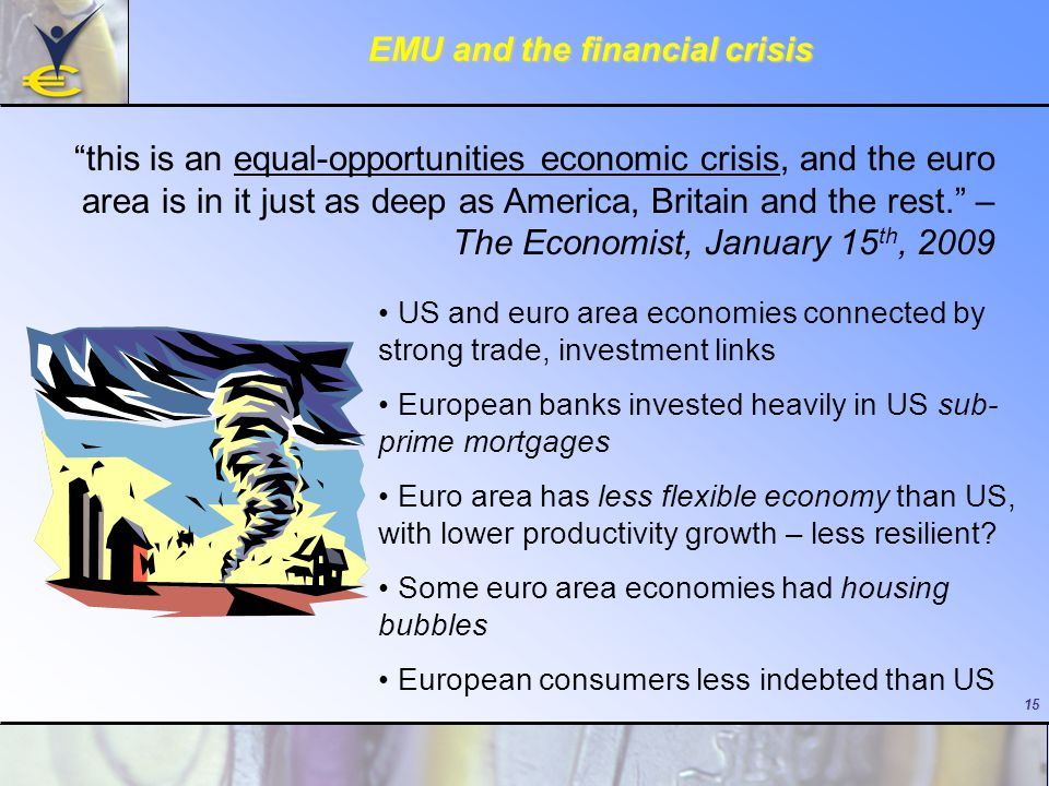 15 EMU and the financial crisis this is an equal-opportunities economic crisis, and the euro area is in it just as deep as America, Britain and the rest. – The Economist, January 15 th, 2009 US and euro area economies connected by strong trade, investment links European banks invested heavily in US sub- prime mortgages Euro area has less flexible economy than US, with lower productivity growth – less resilient.