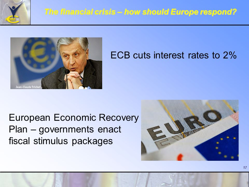 17 The financial crisis – how should Europe respond? ECB cuts interest rates to 2% European Economic Recovery Plan – governments enact fiscal stimulus