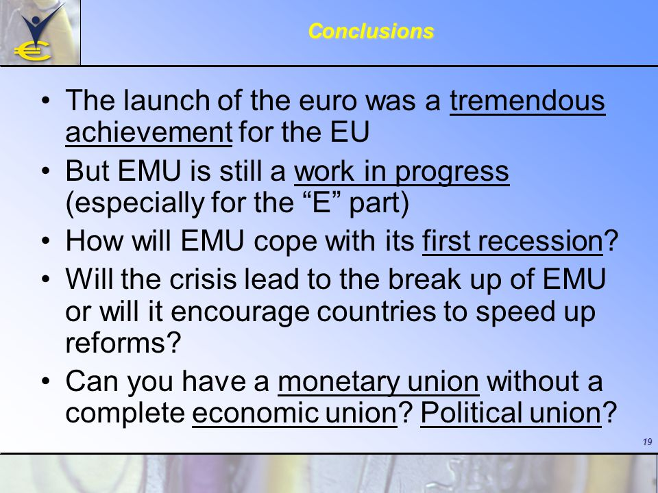 "19Conclusions The launch of the euro was a tremendous achievement for the EU But EMU is still a work in progress (especially for the ""E"" part) How wil"