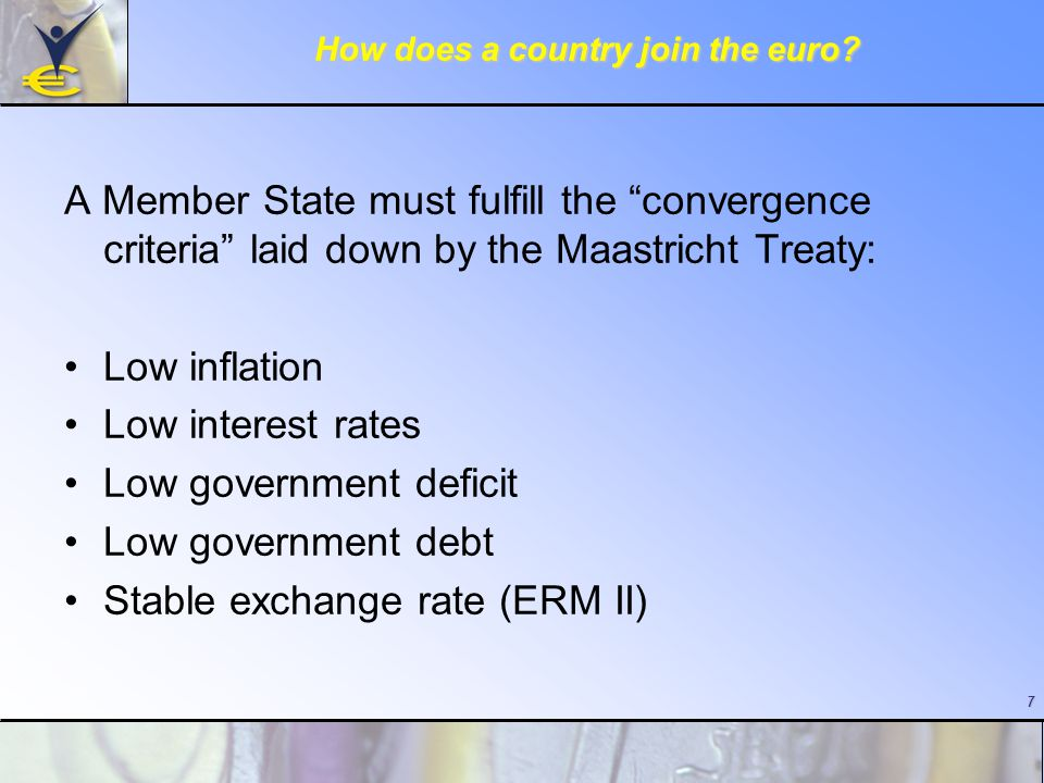 "7 How does a country join the euro? A Member State must fulfill the ""convergence criteria"" laid down by the Maastricht Treaty: Low inflation Low inter"