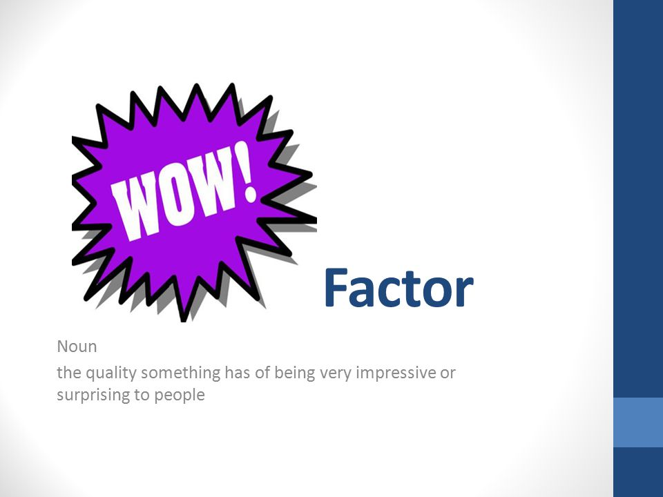 Factor Noun the quality something has of being very impressive or surprising to people