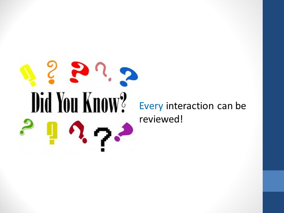 EVERY interaction can be reviewed Every interaction can be reviewed!