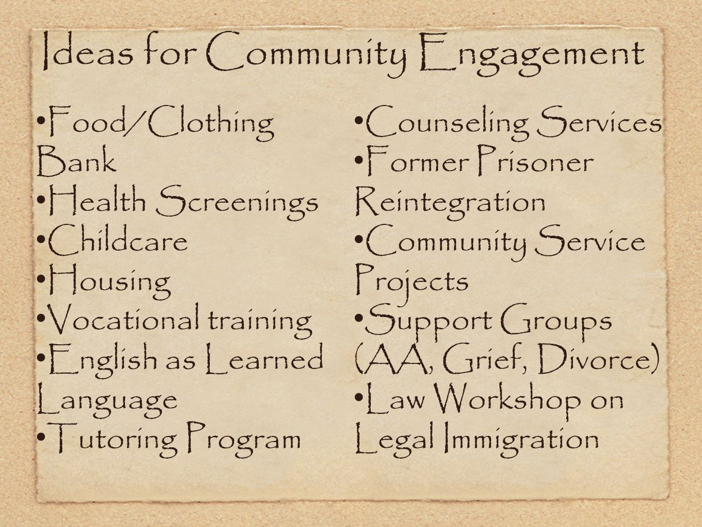 Ideas for Community Engagement Food/Clothing Bank Health Screenings Childcare Housing Vocational training English as Learned Language Tutoring Program Counseling Services Former Prisoner Reintegration Community Service Projects Support Groups (AA, Grief, Divorce) Law Workshop on Legal Immigration