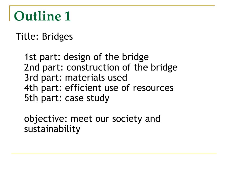 Outline 1 Title: Bridges 1st part: design of the bridge 2nd part: construction of the bridge 3rd part: materials used 4th part: efficient use of resources 5th part: case study objective: meet our society and sustainability