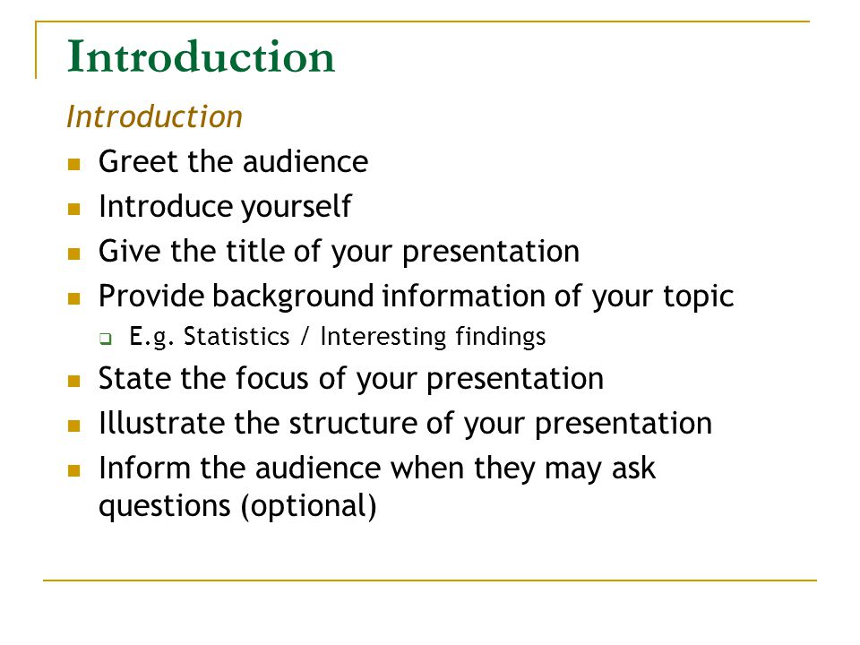Introduction Greet the audience Introduce yourself Give the title of your presentation Provide background information of your topic  E.g.