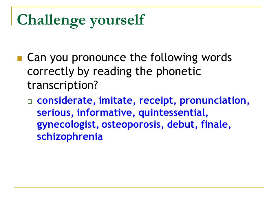 Challenge yourself Can you pronounce the following words correctly by reading the phonetic transcription.