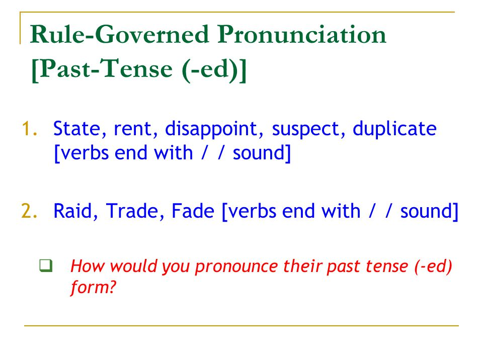 Rule-Governed Pronunciation [Past-Tense (-ed)] 1.State, rent, disappoint, suspect, duplicate [verbs end with / / sound] 2.Raid, Trade, Fade [verbs end with / / sound]  How would you pronounce their past tense (-ed) form