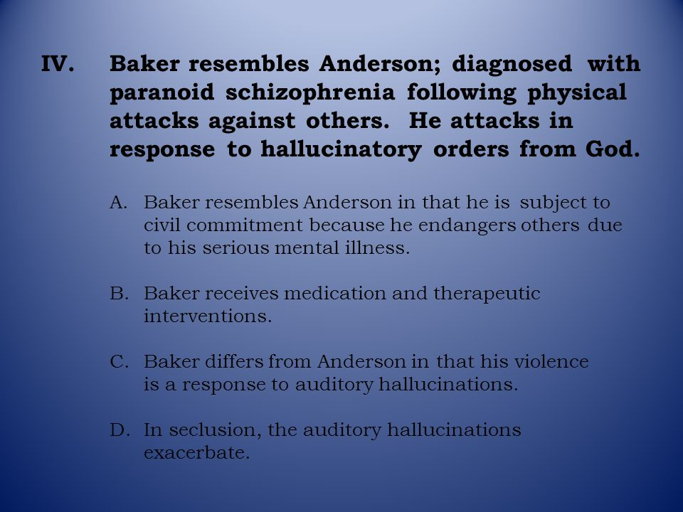 IV.Baker resembles Anderson; diagnosed with paranoid schizophrenia following physical attacks against others. He attacks in response to hallucinatory