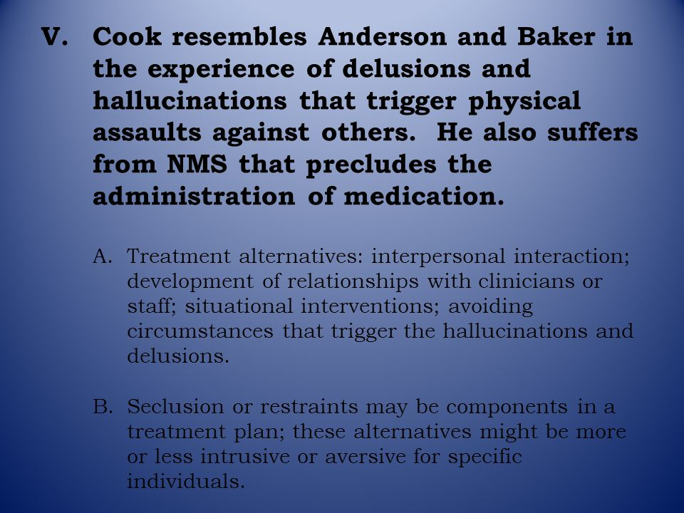 V.Cook resembles Anderson and Baker in the experience of delusions and hallucinations that trigger physical assaults against others. He also suffers f