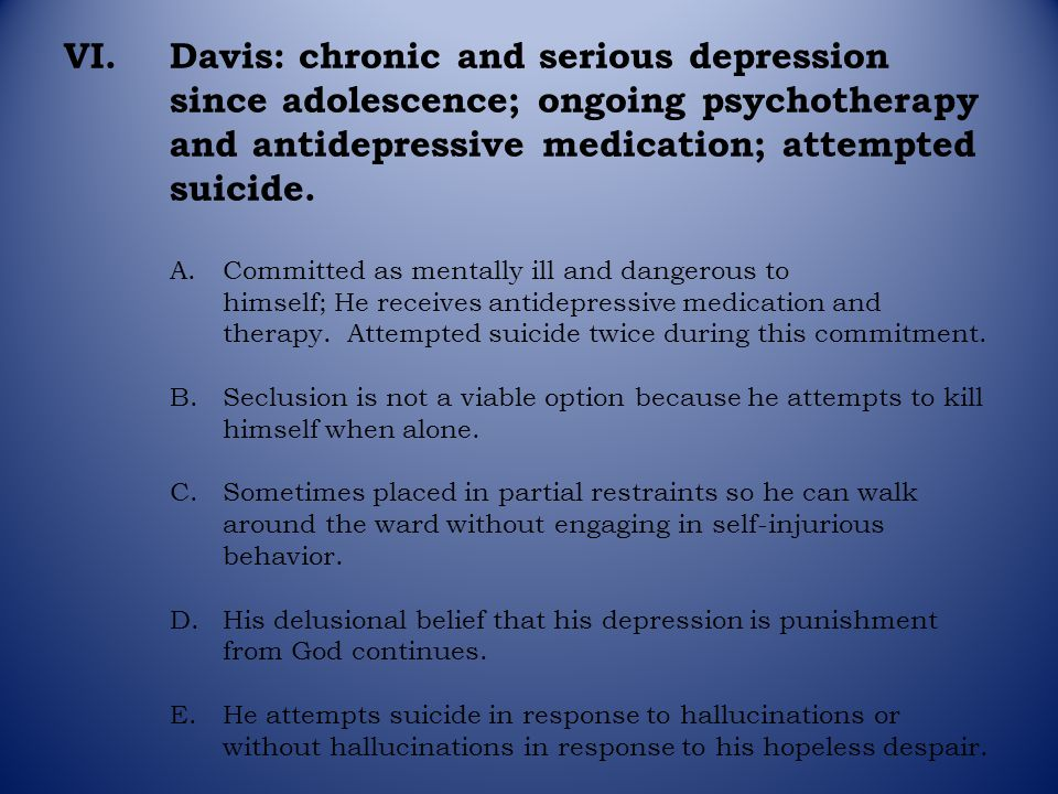 VI.Davis: chronic and serious depression since adolescence; ongoing psychotherapy and antidepressive medication; attempted suicide. A.Committed as men