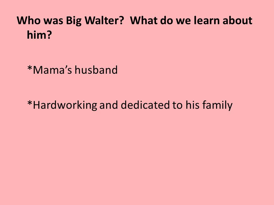 Who was Big Walter? What do we learn about him? *Mama's husband *Hardworking and dedicated to his family