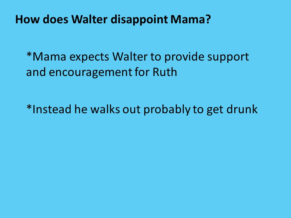 How does Walter disappoint Mama? *Mama expects Walter to provide support and encouragement for Ruth *Instead he walks out probably to get drunk