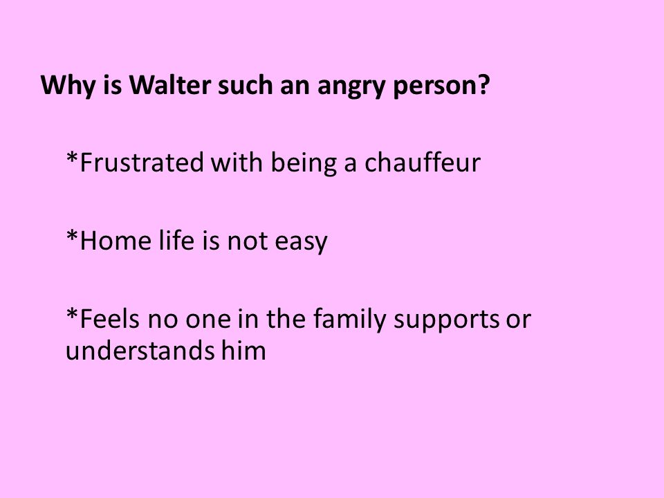 Why is Walter such an angry person? *Frustrated with being a chauffeur *Home life is not easy *Feels no one in the family supports or understands him