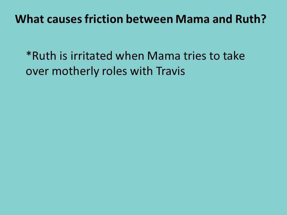 What causes friction between Mama and Ruth? *Ruth is irritated when Mama tries to take over motherly roles with Travis