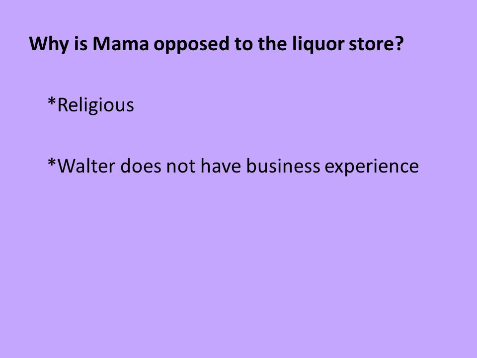 Why is Mama opposed to the liquor store? *Religious *Walter does not have business experience