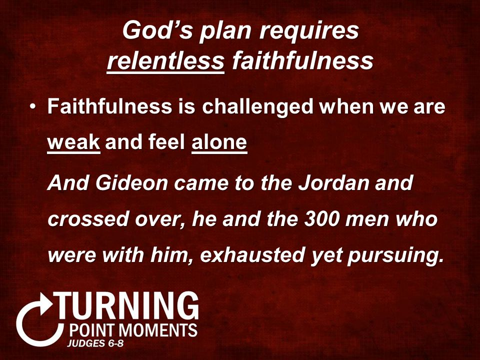 God's plan requires relentless faithfulness Faithfulness is challenged when we are weak and feel aloneFaithfulness is challenged when we are weak and feel alone And Gideon came to the Jordan and crossed over, he and the 300 men who were with him, exhausted yet pursuing.