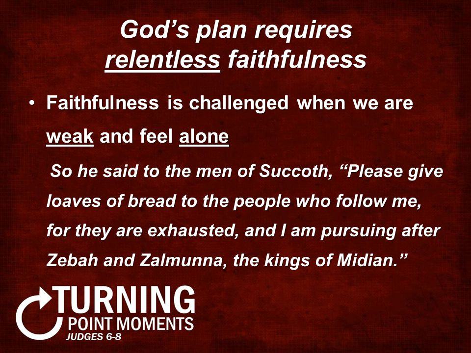 God's plan requires relentless faithfulness Faithfulness is challenged when we are weak and feel aloneFaithfulness is challenged when we are weak and feel alone So he said to the men of Succoth, Please give loaves of bread to the people who follow me, for they are exhausted, and I am pursuing after Zebah and Zalmunna, the kings of Midian. So he said to the men of Succoth, Please give loaves of bread to the people who follow me, for they are exhausted, and I am pursuing after Zebah and Zalmunna, the kings of Midian.
