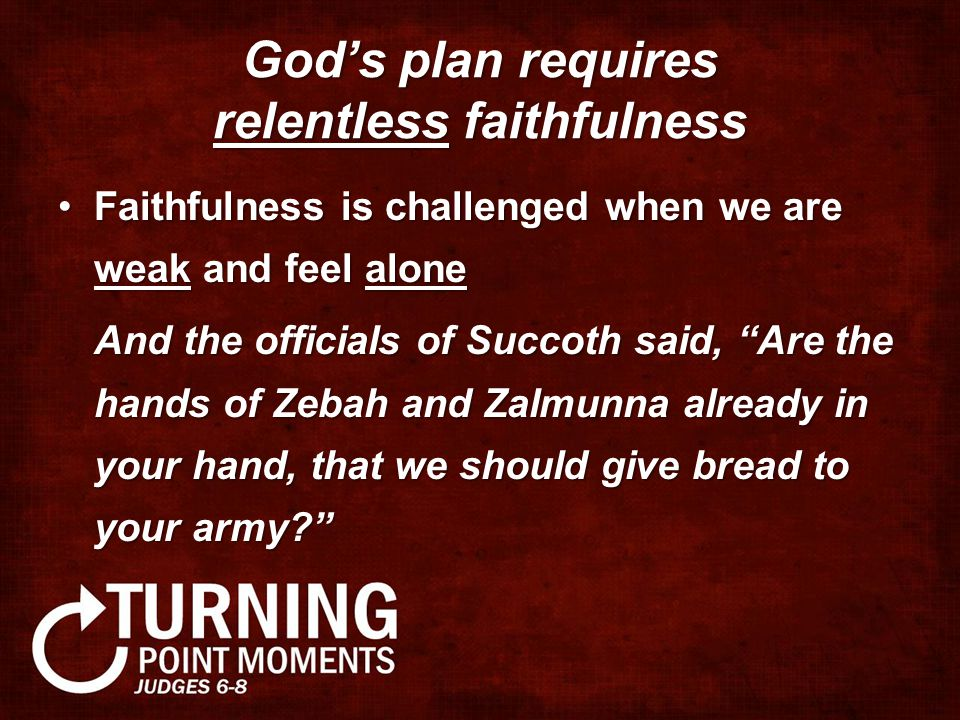 God's plan requires relentless faithfulness Faithfulness is challenged when we are weak and feel aloneFaithfulness is challenged when we are weak and feel alone And the officials of Succoth said, Are the hands of Zebah and Zalmunna already in your hand, that we should give bread to your army?