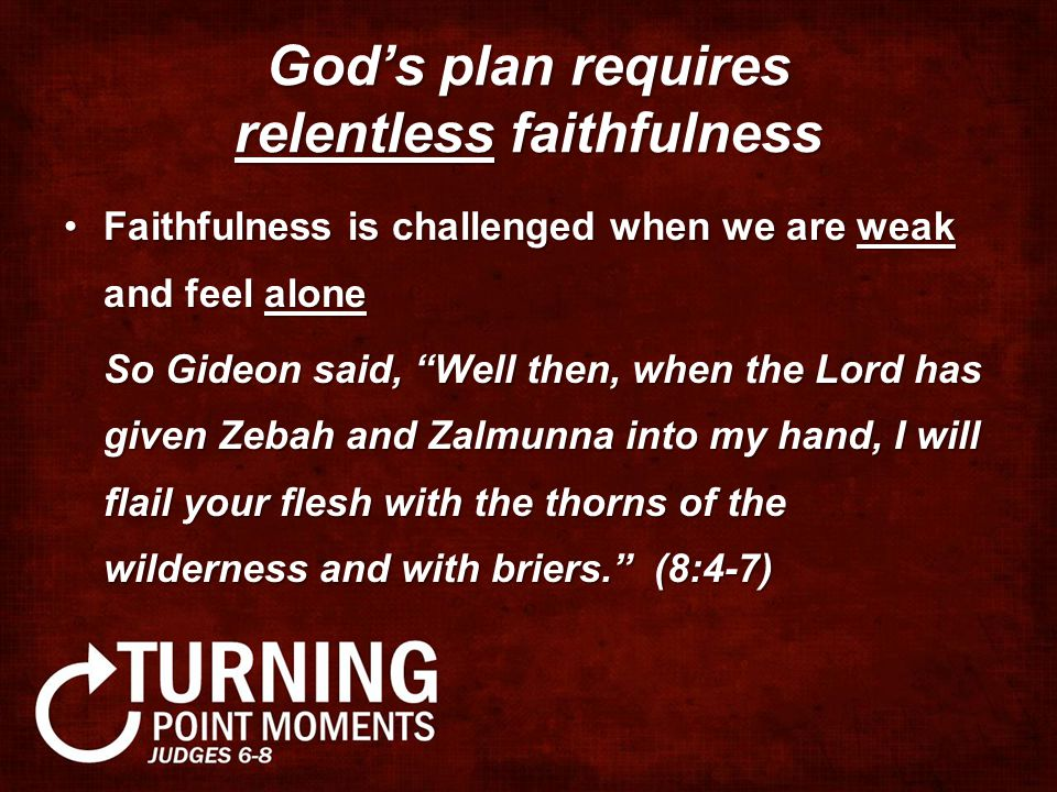God's plan requires relentless faithfulness Faithfulness is challenged when we are weak and feel aloneFaithfulness is challenged when we are weak and feel alone So Gideon said, Well then, when the Lord has given Zebah and Zalmunna into my hand, I will flail your flesh with the thorns of the wilderness and with briers. (8:4-7)