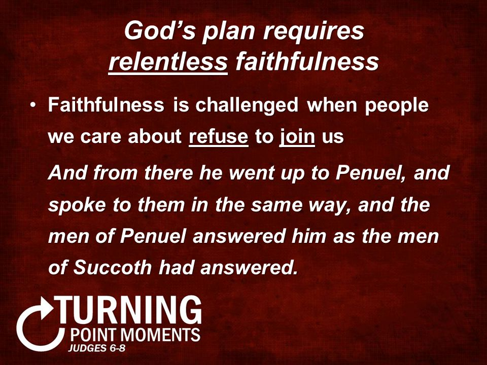 God's plan requires relentless faithfulness Faithfulness is challenged when people we care about refuse to join usFaithfulness is challenged when people we care about refuse to join us And from there he went up to Penuel, and spoke to them in the same way, and the men of Penuel answered him as the men of Succoth had answered.