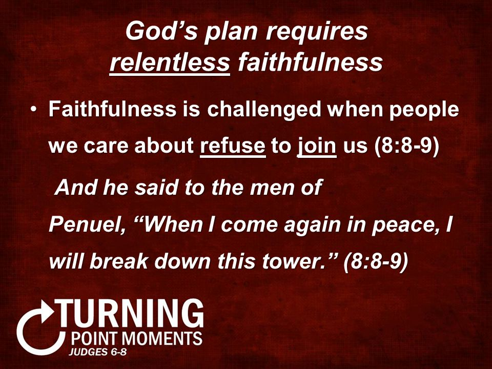 God's plan requires relentless faithfulness Faithfulness is challenged when people we care about refuse to join us (8:8-9)Faithfulness is challenged when people we care about refuse to join us (8:8-9) And he said to the men of Penuel, When I come again in peace, I will break down this tower. (8:8-9) And he said to the men of Penuel, When I come again in peace, I will break down this tower. (8:8-9)