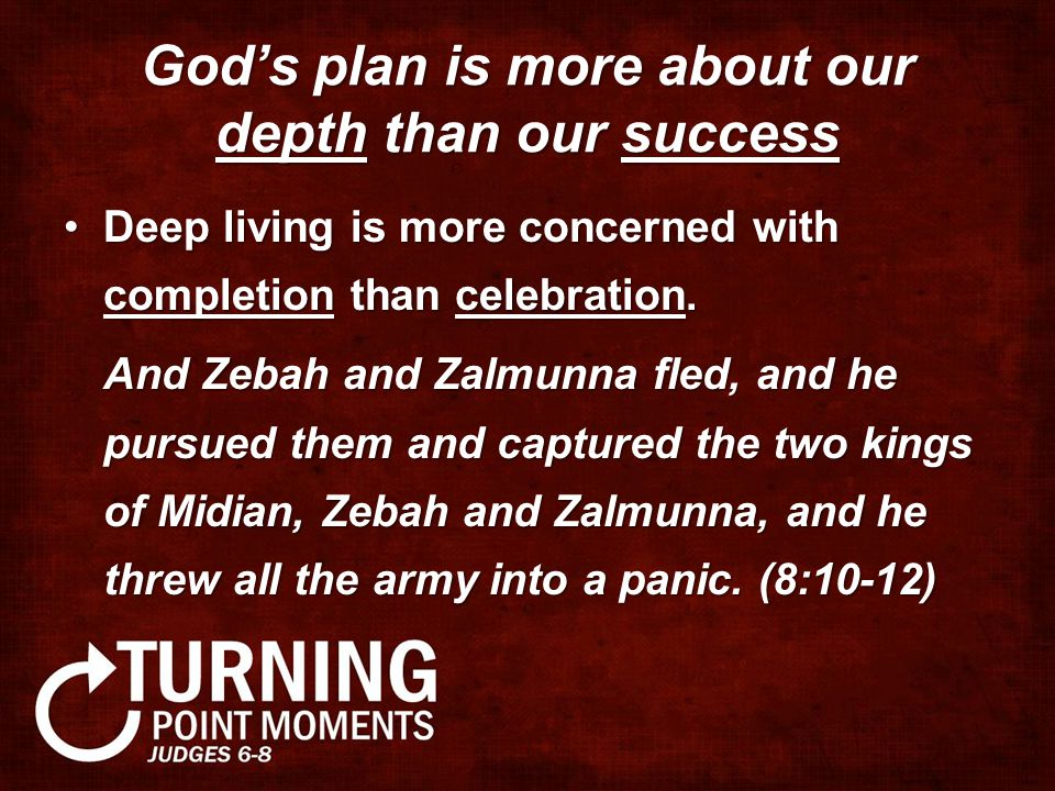 God's plan is more about our depth than our success Deep living is more concerned with completion than celebration.Deep living is more concerned with completion than celebration.