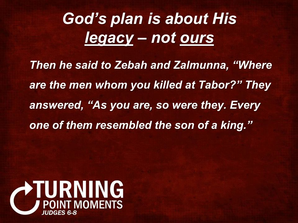 God's plan is about His legacy – not ours Then he said to Zebah and Zalmunna, Where are the men whom you killed at Tabor? They answered, As you are, so were they.