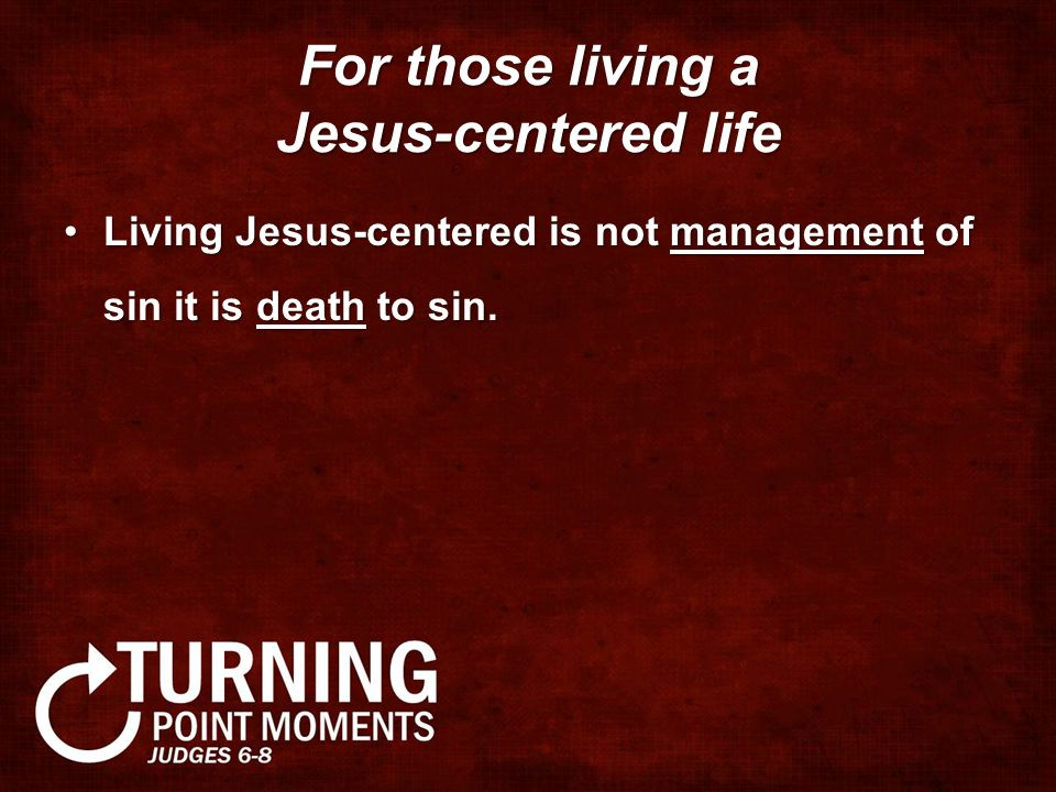 For those living a Jesus-centered life Living Jesus-centered is not management of sin it is death to sin.Living Jesus-centered is not management of sin it is death to sin.