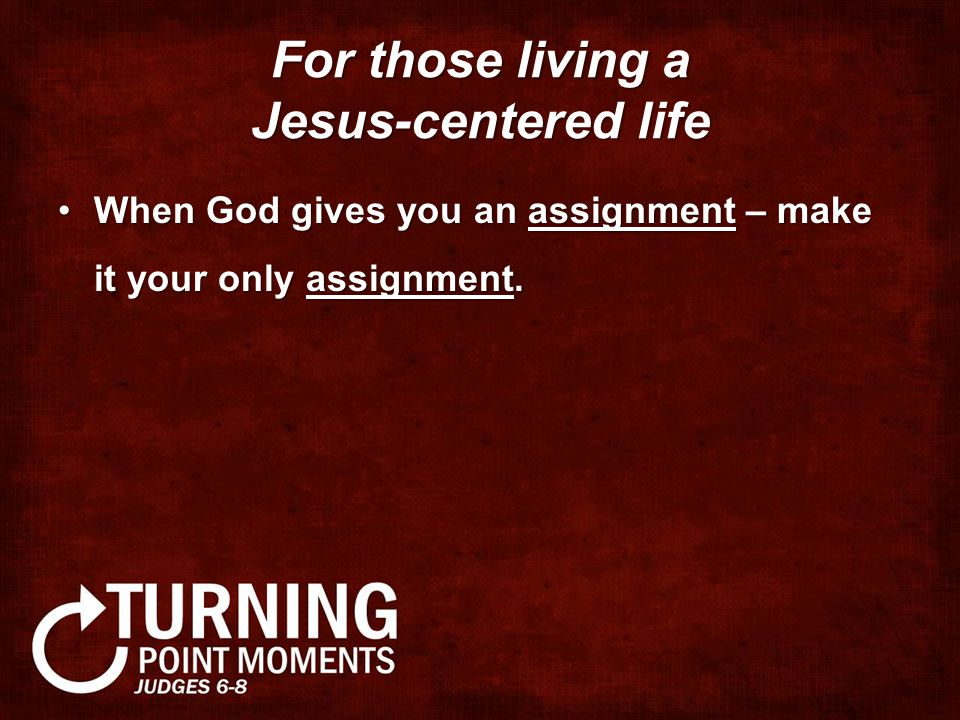 For those living a Jesus-centered life When God gives you an assignment – make it your only assignment.When God gives you an assignment – make it your only assignment.
